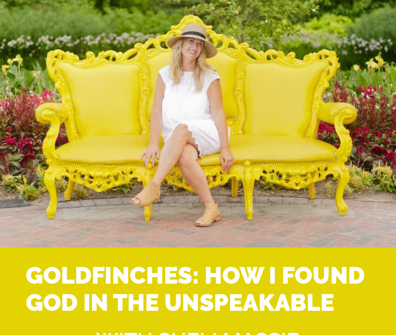 Goldfinches: Finding God in the Unspeakable, With Sheli Massie